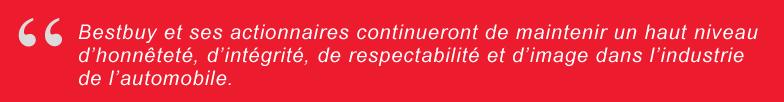 Bestbuy et ses actionnaires continueront de maintenir un haut niveau d'honnêteté, d'intégrité, de respectabilité et d'image dans l'industrie de l'automobile.